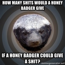 Fearless Honeybadger - How many Shits would a honey badger give If a honey badger could give a Shit?