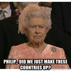Unimpressed Queen - Philip... Did we just make these countries up?