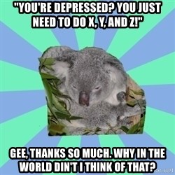 "Clinically Depressed Koala - ""You're depressed? You just need to do X, Y, and Z!"" Gee, thanks so much. Why in the world din't I think of that?"