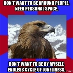 Autistic Eagle - Don't want to be around people. Need personal space. Don't want to be by myself. Endless cycle of loneliness.