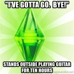 """Sims - """"I'VE GOTTA GO.  BYE!"""" STANDS OUTSIDE PLAYING GUITAR FOR TEN HOURS"""