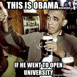 Drunk Obama  - this is obama....... if he went to open university