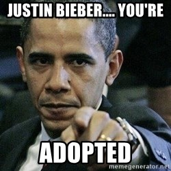 Pissed Off Barack Obama - justin bieber.... you're adopted