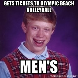 Bad Luck Brian - gets tickets to olympic beach volleyball men's