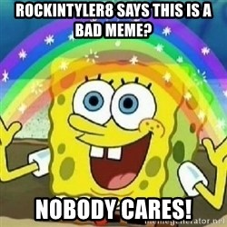Spongebob - Nobody Cares! - ROCKINTYLER8 SAYS THIS IS A BAD MEME? NOBODY CARES!