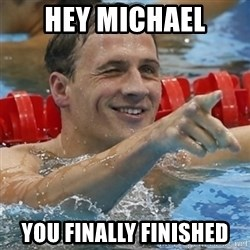Ryan Lochte - hey michael you finally finished