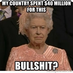 Unimpressed Queen - my country spent $40 million for this bullshit?