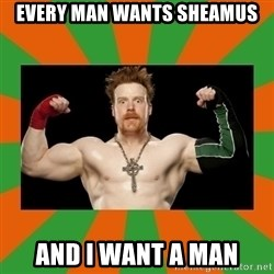 Horney Sheamus - EVERY MAN WANTS SHEAMUS AND I WANT A MAN