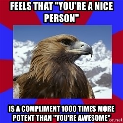 """Autistic Eagle - Feels that """"You're a nice person"""" IS a compliment 1000 times more potent than """"you're awesome"""""""