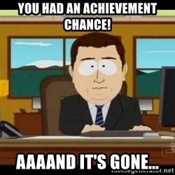 Aand Its Gone - You had an achievement chance! Aaaand It's gone...