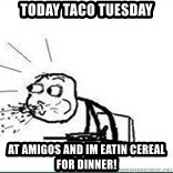 Cereal Guy Spit - Today taco tuesday at amigos and im eatin cereal for dinner!