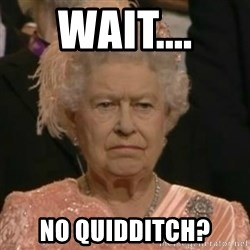 Unimpressed Queen Elizabeth  - Wait.... No Quidditch?