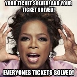 oprah - Your ticket solved! AND YOUR TICKET SOLVED! EVERYONES TICKETS SOLVED!