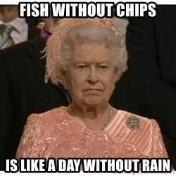 Unimpressed Queen - fish without chips is like a day without rain