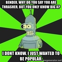 Bender popular - bender, why do you say you are thrasher, but you only know big 4? I dont know, i just wanted to be popular.