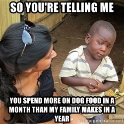skeptical black kid - So you're telling me YOu spend more on dog food in a month than My family makes in a year