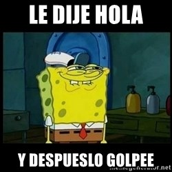 Don't you, Squidward? - le dije hola y despueslo golpee