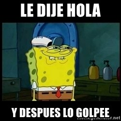 Don't you, Squidward? - le dije hola y despues lo golpee