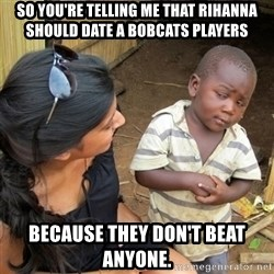 skeptical black kid - So You're telling me that Rihanna Should date a bobcats players because they don't beat anyone.