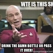 Patrick Stewart WTF -  drink the damn bottle or pass it over!