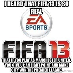 I heard fifa 13 is so real - I heard that fifa 13 is so real that if you play as manchester united, you give up an eight point and make city win the premier league.