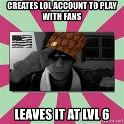 Scumbag Chilled - Creates Lol account to play with fans LeAves it at lvl 6