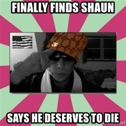 Scumbag Chilled - FINALLY FINDS SHAUN SAYS HE DESERVES TO DIE