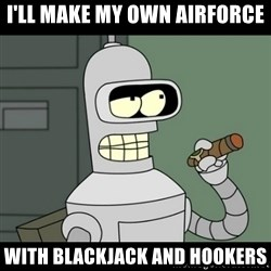 benderbender1 - i'll make my own airforce with blackjack and hookers