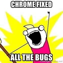 X ALL THE THINGS - chrome fixed all the bugs