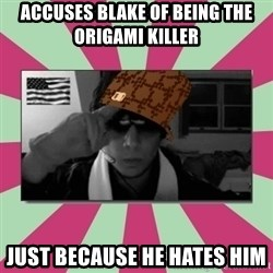 Scumbag Chilled - Accuses blake of being the ORIGAMI killer  Just because he hates him