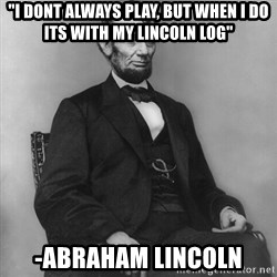 """Abraham Lincoln  - """"I dont always play, but when i do its with my lincoln log"""" -Abraham Lincoln"""