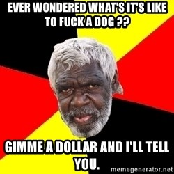 Abo - ever wondered what's it's like to fuck a dog ?? gimme a dollar and I'll tell you.