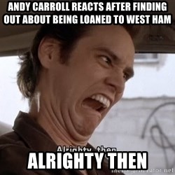 ALRIGHTY THEN - ANDY CARROLL REACTS AFTER FINDING OUT ABOUT BEING LOANED TO WEST HAM ALRIGHTY THEN