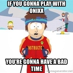 South Park Ski Teacher - if you gonna play with onixx you're gonna have a bad time