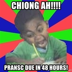 Exam Kid - CHIONG AH!!!! PRANSC DUE IN 48 HOURS!