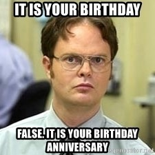 Dwight Shrute - it is your birthday false. it is your birthday anniversary