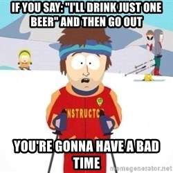 "South Park Ski Teacher - If you sAy: ""I'll drink just one beer"" and then go out you're gonna have a bad time"