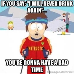 "South Park Ski Teacher - If you say: ""I will never drink again""... you're gonna have a bad time"