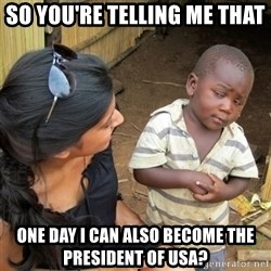 skeptical black kid - SO YOU'RE TELLING ME THAT ONE DAY I CAN ALSO BECOME THE PRESIDENT OF USA?