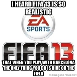 I heard fifa 13 is so real - I heard FIFA 13 is so realistic that when you play with barcelona the only thing you do is dive on the field