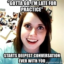 "Clingy Girlfriend - ""gotta go, i'm late for practice"" starts deepest conversation ever with you"