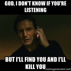 liam neeson taken - God, I don't know if you're listening But I'll find you and I'll kill you