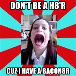Big Mouth Girl - DON'T BE A H8'R CUZ I HAVE A BACON8R