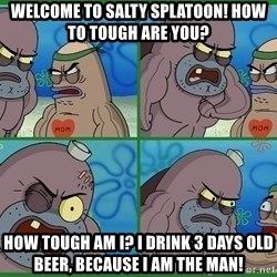 How tough are you - welcome to salty splatoon! how to tough are you? how tough am i? I drink 3 days old beer, because i am the man!