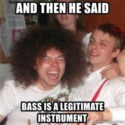 'And Then He Said' Guy - And then he said bass is a legitimate instrument