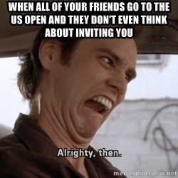 ALRIGHTY THEN - When all of your friends go to the us open and they don't even think about inviting you