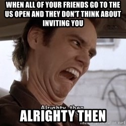 ALRIGHTY THEN - When all of your friends go to the us open and they don't think about inviting you alrighty then