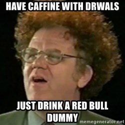 Steve Brule - have caffine with drwals just drink a red bull dummy