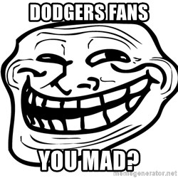 You Mad - Dodgers fans you mad?
