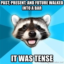 Lame Pun Coon - past, present, and future walked into a bar it was tense